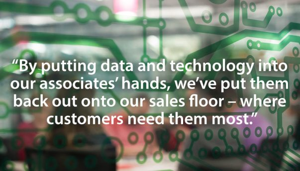 """By putting the data and technology into our associates' hands, we've put them back out onto our sales floor, where our customers need them most."""