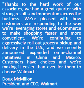 """""""Thanks to the hard work of our associates, we had a great quarter with strong results and momentum across the business. We're pleased with how customers are responding to the way we're leveraging stores and eCommerce to make shopping faster and more convenient. We're continuing to aggressively roll out grocery pickup and delivery in the U.S., and we recently announced expanded omni-channel initiatives in China and Mexico. Customers have choices and we're making it easier than ever for them to choose Walmart."""" Doug McMillon President and CEO, Walmart"""