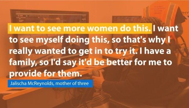I want to see more women do this. I want to see myself doing this so that's why I really wanted to get in to try it. I have a family, so I'd say it'd be better for me to provide for them.  - Jalischa McReynolds, mother of three